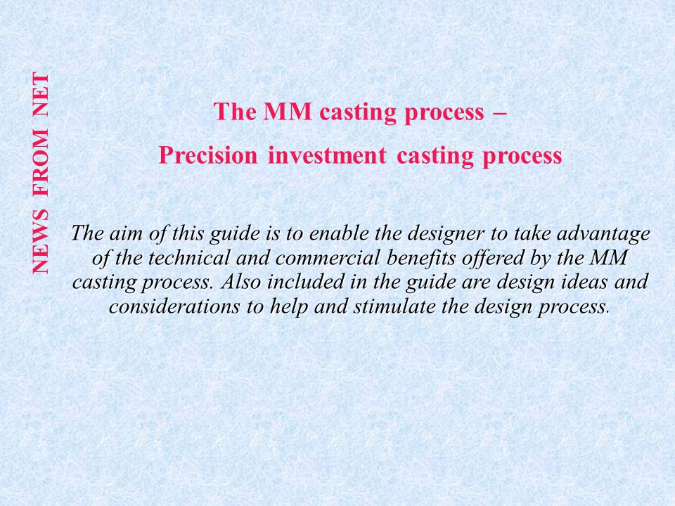 The MM casting process – Precision investment casting process The aim of this guide is to enable the designer to take advantage of the technical and commercial benefits offered by the MM casting process.