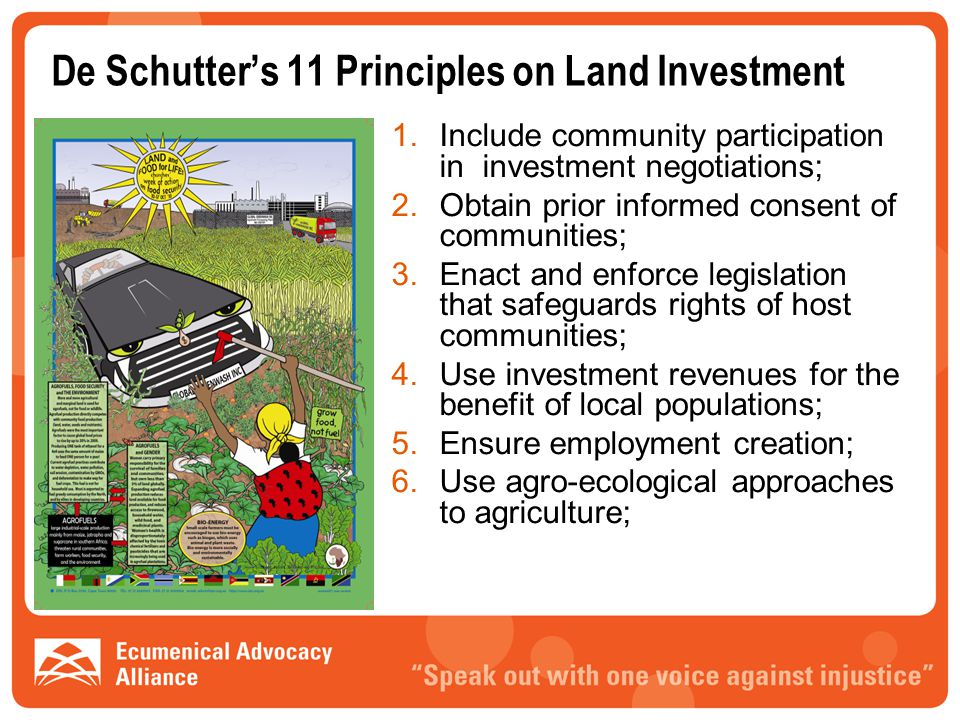 De Schutter's 11 Principles on Land Investment 1.Include community participation in investment negotiations; 2.Obtain prior informed consent of communities; 3.Enact and enforce legislation that safeguards rights of host communities; 4.Use investment revenues for the benefit of local populations; 5.Ensure employment creation; 6.Use agro-ecological approaches to agriculture;