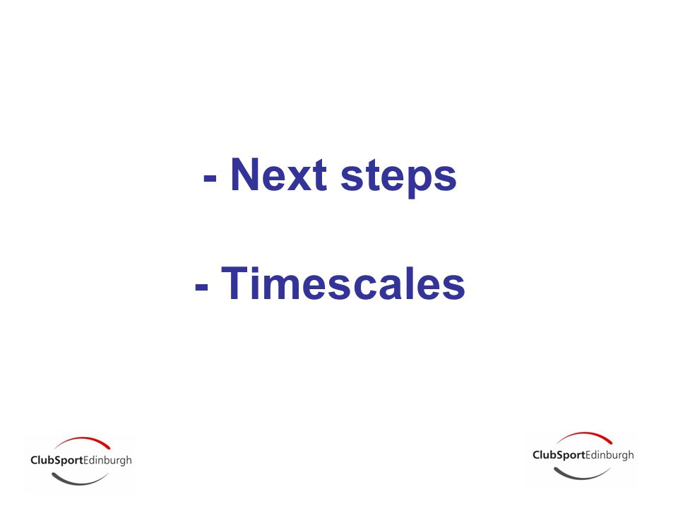 - Next steps - Timescales