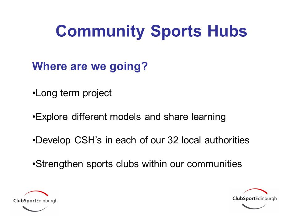 Community Sports Hubs Where are we going? Long term project Explore different models and share learning Develop CSH's in each of our 32 local authorit