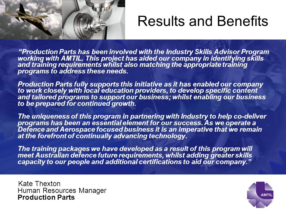 Results and Benefits Production Parts has been involved with the Industry Skills Advisor Program working with AMTIL.