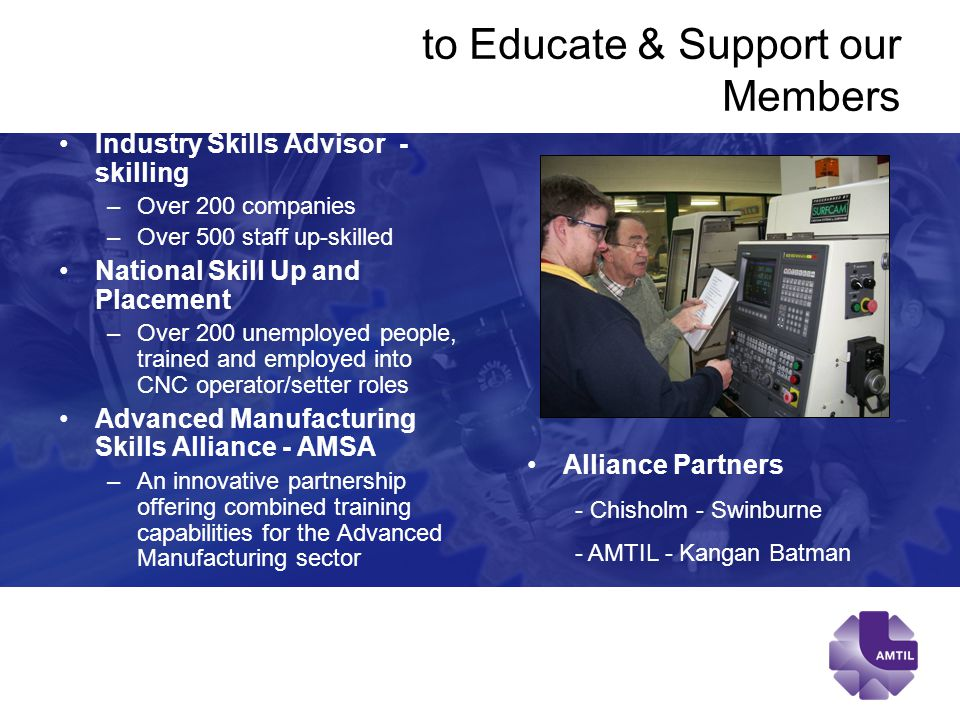 to Educate & Support our Members Industry Skills Advisor - skilling –Over 200 companies –Over 500 staff up-skilled National Skill Up and Placement –Over 200 unemployed people, trained and employed into CNC operator/setter roles Advanced Manufacturing Skills Alliance - AMSA –An innovative partnership offering combined training capabilities for the Advanced Manufacturing sector Alliance Partners - Chisholm - Swinburne - AMTIL - Kangan Batman
