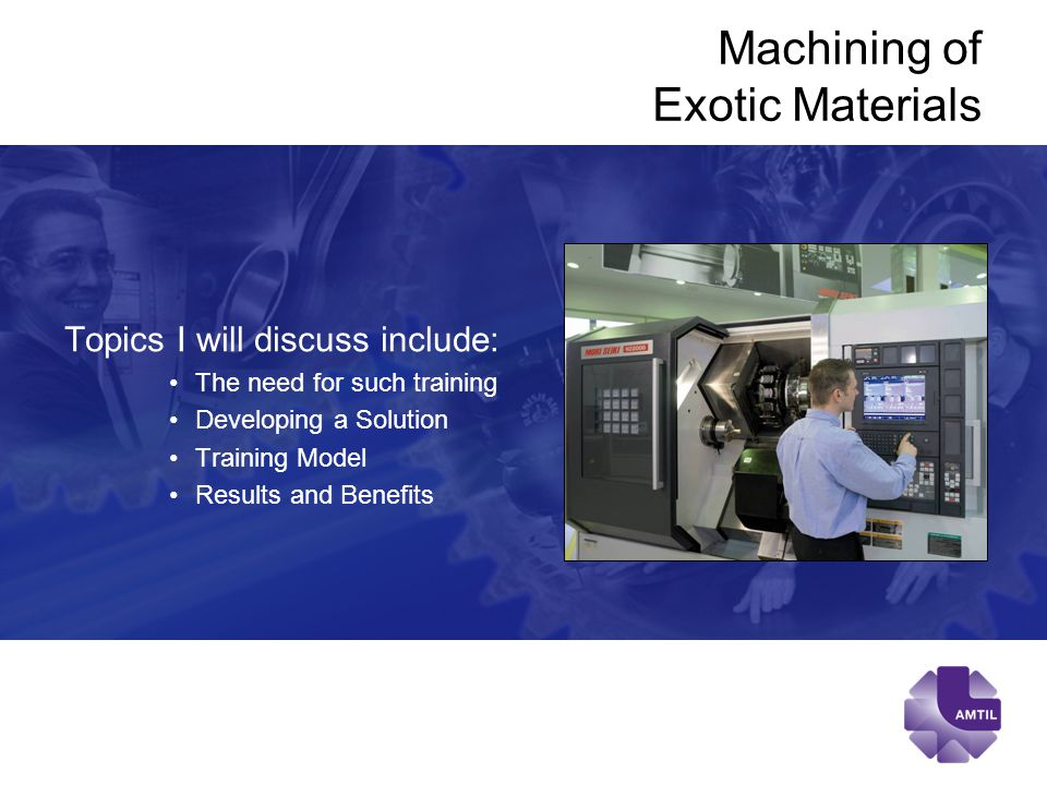 Machining of Exotic Materials Topics I will discuss include: The need for such training Developing a Solution Training Model Results and Benefits