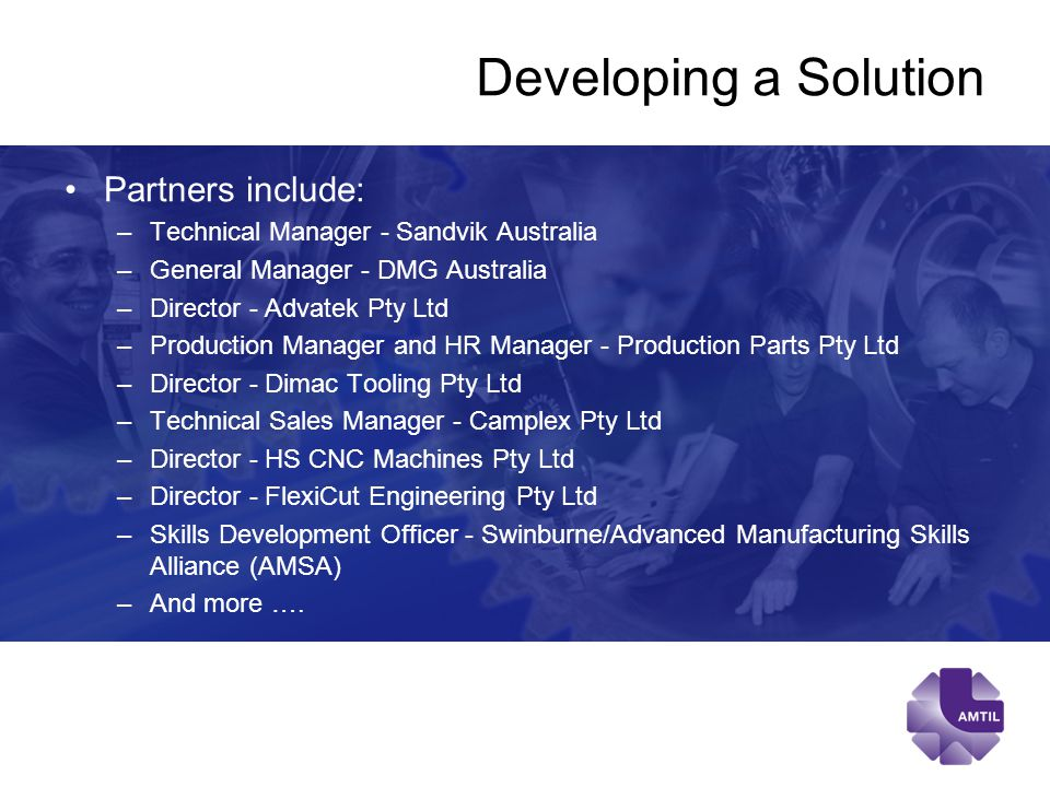 Developing a Solution Partners include: –Technical Manager - Sandvik Australia –General Manager - DMG Australia –Director - Advatek Pty Ltd –Production Manager and HR Manager - Production Parts Pty Ltd –Director - Dimac Tooling Pty Ltd –Technical Sales Manager - Camplex Pty Ltd –Director - HS CNC Machines Pty Ltd –Director - FlexiCut Engineering Pty Ltd –Skills Development Officer - Swinburne/Advanced Manufacturing Skills Alliance (AMSA) –And more ….