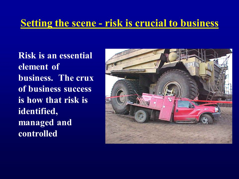 Setting the scene - risk is crucial to business Risk is an essential element of business.