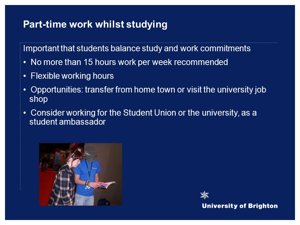 Part-time work whilst studying Important that students balance study and work commitments No more than 15 hours work per week recommended Flexible working hours Opportunities: transfer from home town or visit the university job shop Consider working for the Student Union or the university, as a student ambassador