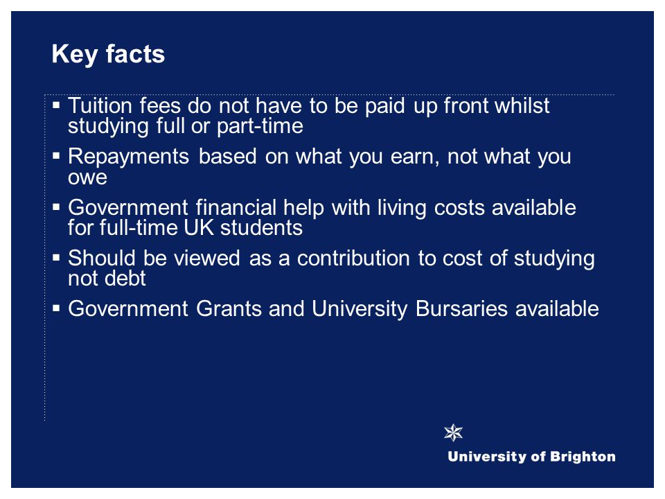 Key facts  Tuition fees do not have to be paid up front whilst studying full or part-time  Repayments based on what you earn, not what you owe  Government financial help with living costs available for full-time UK students  Should be viewed as a contribution to cost of studying not debt  Government Grants and University Bursaries available