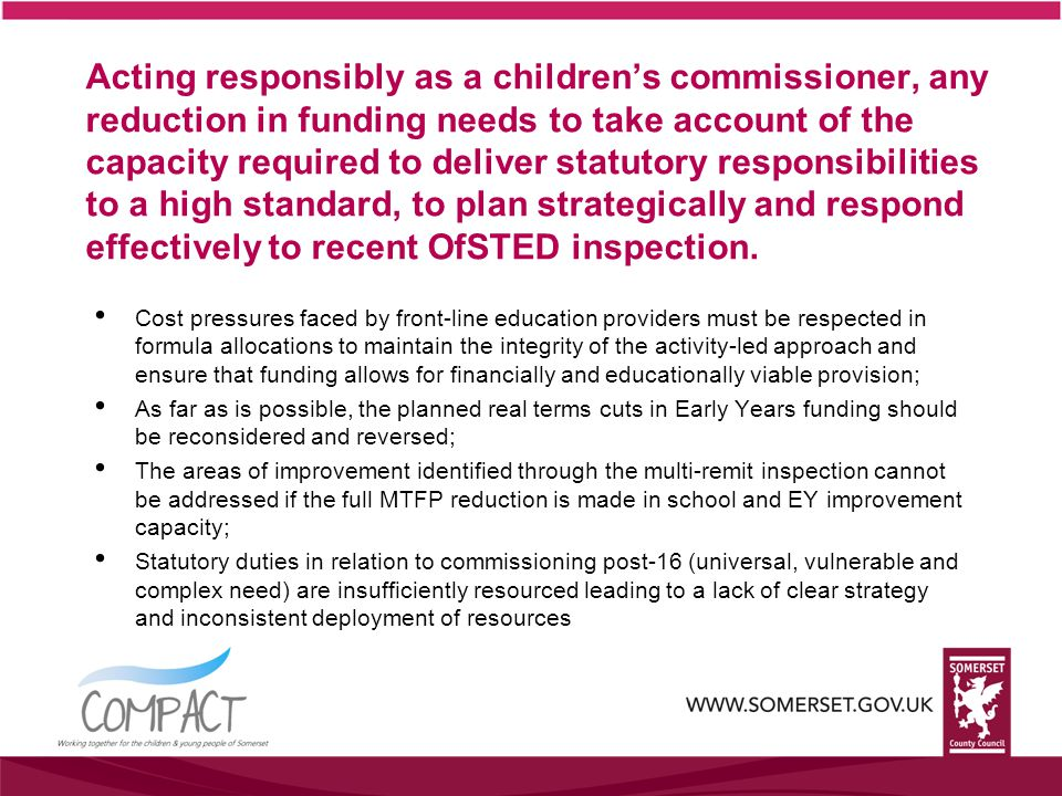 Acting responsibly as a children's commissioner, any reduction in funding needs to take account of the capacity required to deliver statutory responsibilities to a high standard, to plan strategically and respond effectively to recent OfSTED inspection.