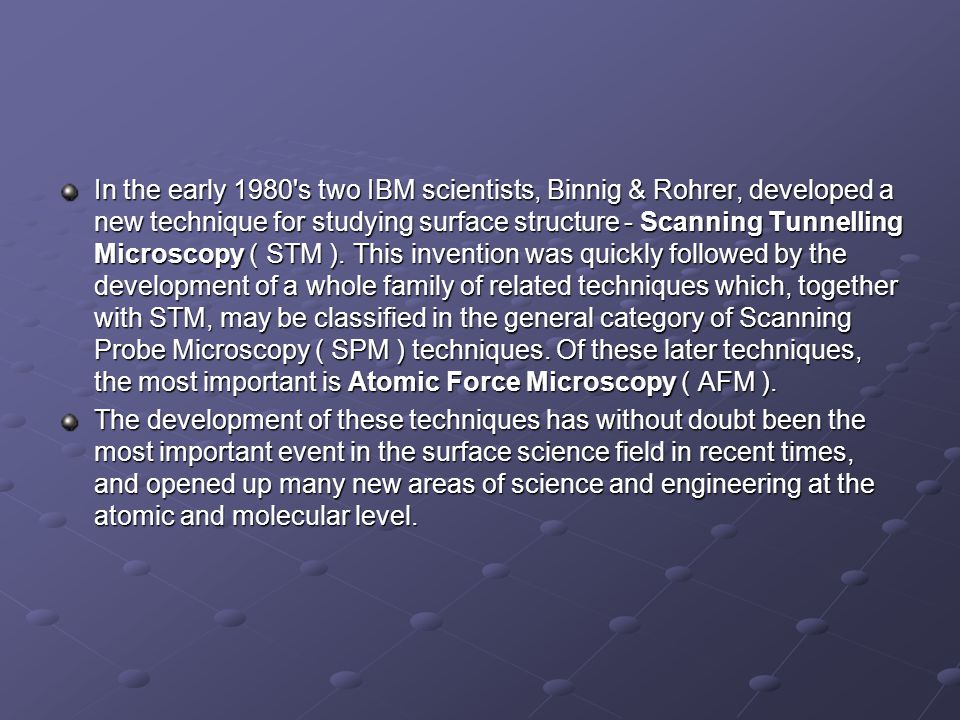 In the early 1980's two IBM scientists, Binnig & Rohrer, developed a new technique for studying surface structure - Scanning Tunnelling Microscopy ( S
