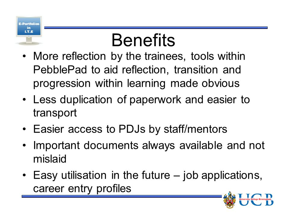 E-Portfolios in I.T.E Benefits More reflection by the trainees, tools within PebblePad to aid reflection, transition and progression within learning made obvious Less duplication of paperwork and easier to transport Easier access to PDJs by staff/mentors Important documents always available and not mislaid Easy utilisation in the future – job applications, career entry profiles