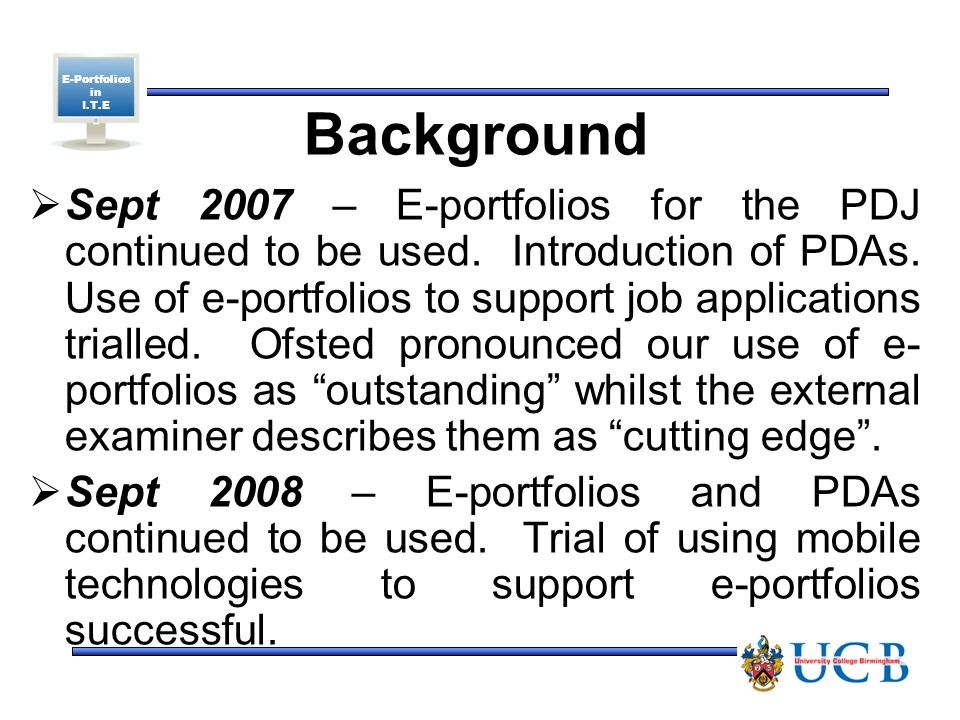E-Portfolios in I.T.E Background  Sept 2007 – E-portfolios for the PDJ continued to be used.