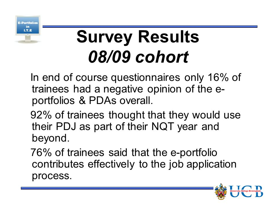 E-Portfolios in I.T.E Survey Results 08/09 cohort In end of course questionnaires only 16% of trainees had a negative opinion of the e- portfolios & PDAs overall.