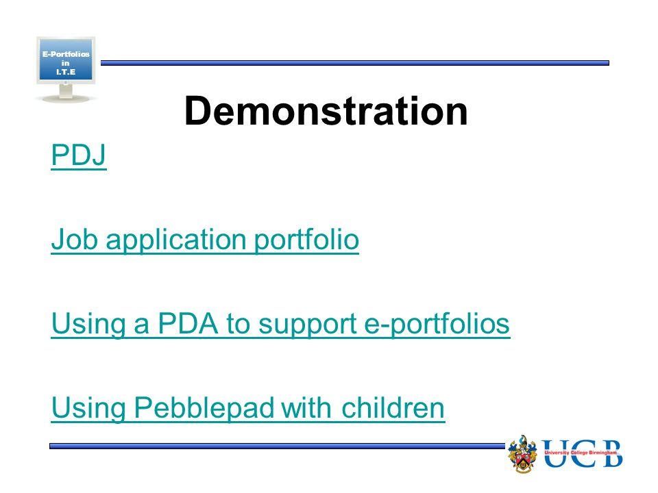 E-Portfolios in I.T.E Demonstration PDJ Job application portfolio Using a PDA to support e-portfolios Using Pebblepad with children