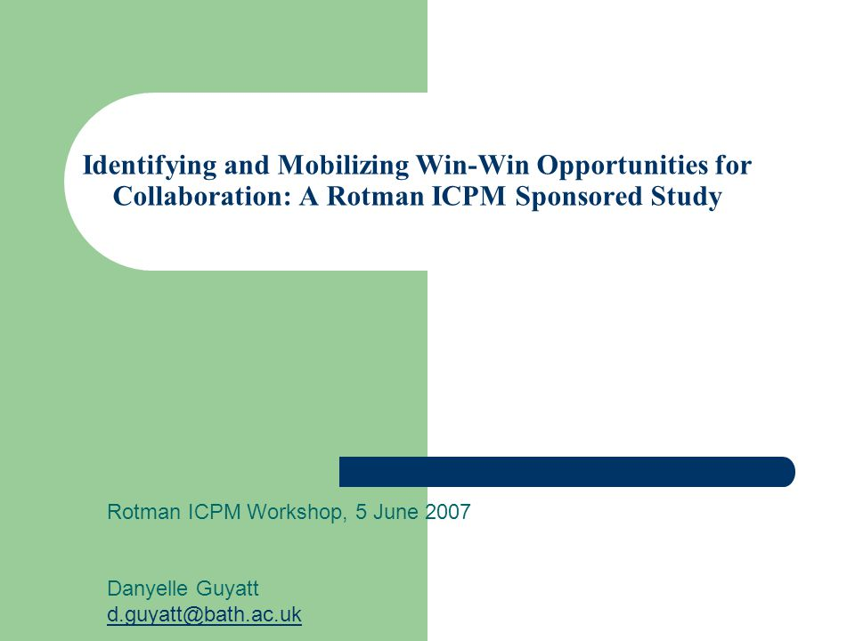 Identifying and Mobilizing Win-Win Opportunities for Collaboration: A Rotman ICPM Sponsored Study Rotman ICPM Workshop, 5 June 2007 Danyelle Guyatt d.