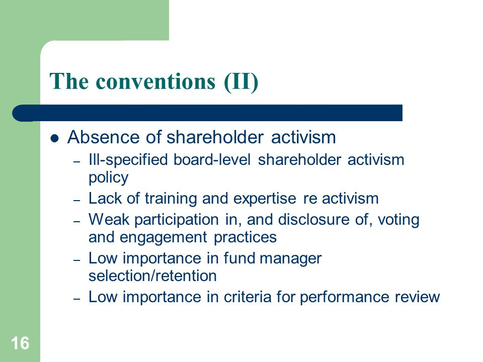 16 The conventions (II) Absence of shareholder activism – Ill-specified board-level shareholder activism policy – Lack of training and expertise re activism – Weak participation in, and disclosure of, voting and engagement practices – Low importance in fund manager selection/retention – Low importance in criteria for performance review