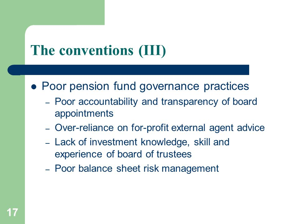 17 The conventions (III) Poor pension fund governance practices – Poor accountability and transparency of board appointments – Over-reliance on for-pr