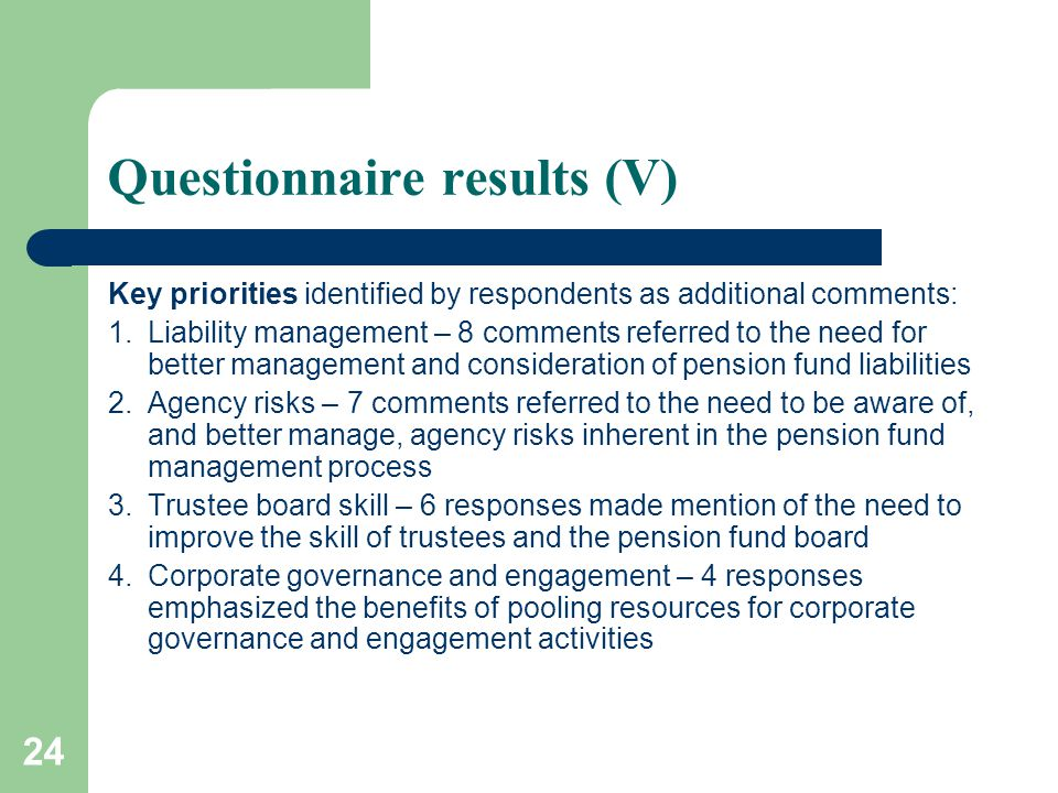 24 Questionnaire results (V) Key priorities identified by respondents as additional comments: 1.Liability management – 8 comments referred to the need for better management and consideration of pension fund liabilities 2.Agency risks – 7 comments referred to the need to be aware of, and better manage, agency risks inherent in the pension fund management process 3.Trustee board skill – 6 responses made mention of the need to improve the skill of trustees and the pension fund board 4.Corporate governance and engagement – 4 responses emphasized the benefits of pooling resources for corporate governance and engagement activities