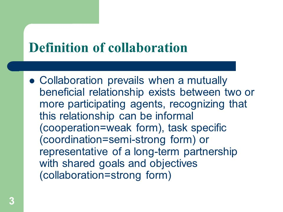 3 Definition of collaboration Collaboration prevails when a mutually beneficial relationship exists between two or more participating agents, recogniz