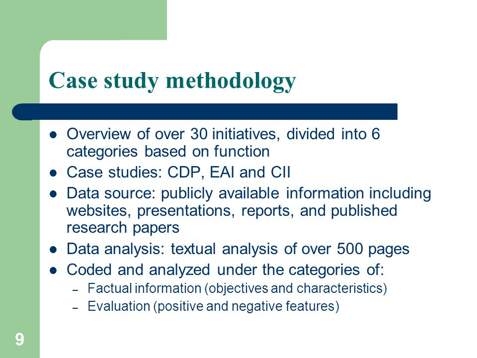 9 Case study methodology Overview of over 30 initiatives, divided into 6 categories based on function Case studies: CDP, EAI and CII Data source: publicly available information including websites, presentations, reports, and published research papers Data analysis: textual analysis of over 500 pages Coded and analyzed under the categories of: – Factual information (objectives and characteristics) – Evaluation (positive and negative features)