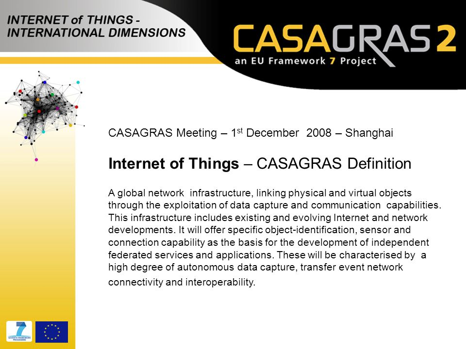 CASAGRAS Meeting – 1 st December 2008 – Shanghai Internet of Things – CASAGRAS Definition A global network infrastructure, linking physical and virtua