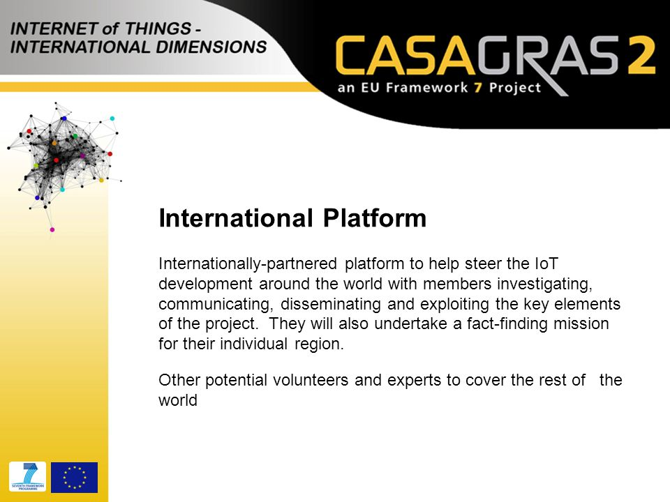 International Platform Internationally-partnered platform to help steer the IoT development around the world with members investigating, communicating, disseminating and exploiting the key elements of the project.