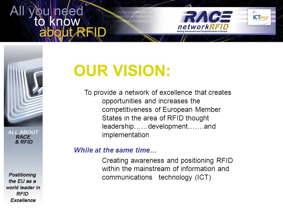 OUR VISION: To provide a network of excellence that creates opportunities and increases the competitiveness of European Member States in the area of RFID thought leadership……development…….and implementation While at the same time… Creating awareness and positioning RFID within the mainstream of information and communications technology (ICT)