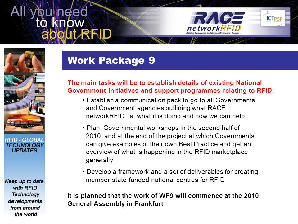 Work Package 9 The main tasks will be to establish details of existing National Government initiatives and support programmes relating to RFID: Establish a communication pack to go to all Governments and Government agencies outlining what RACE networkRFID is, what it is doing and how we can help Plan Governmental workshops in the second half of 2010 and at the end of the project at which Governments can give examples of their own Best Practice and get an overview of what is happening in the RFID marketplace generally Develop a framework and a set of deliverables for creating member-state-funded national centres for RFID It is planned that the work of WP9 will commence at the 2010 General Assembly in Frankfurt