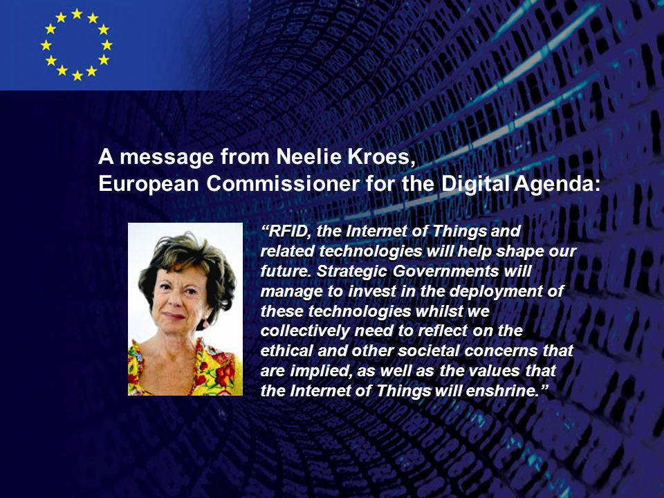 A message from Neelie Kroes, European Commissioner for the Digital Agenda: RFID, the Internet of Things and related technologies will help shape our future.