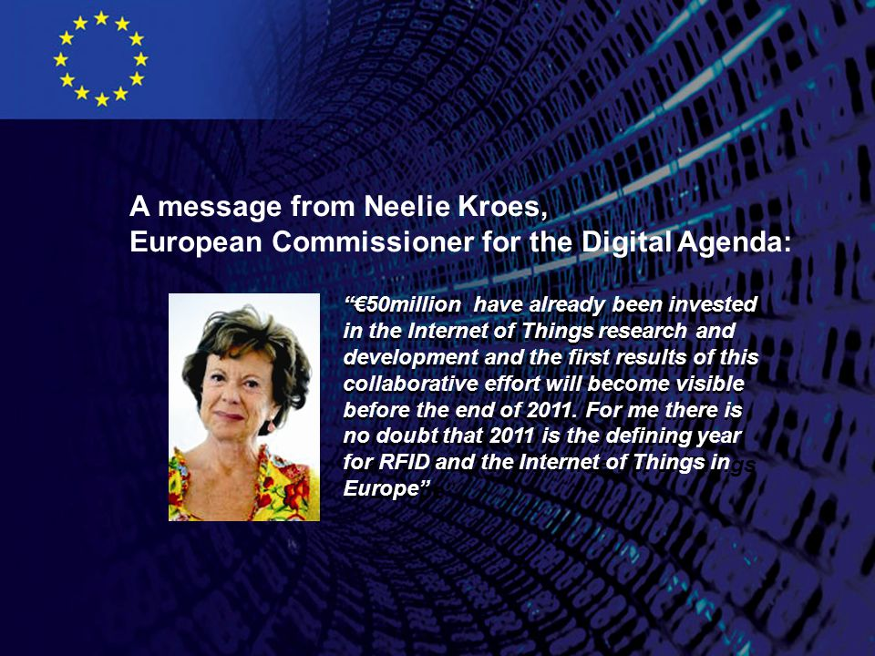 A message from Neelie Kroes, European Commissioner for the Digital Agenda: €50million have already been invested in the Internet of Things research and development and the first results of this collaborative effort will become visible before the end of 2011.