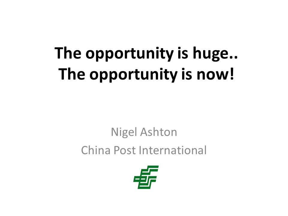The opportunity is huge.. The opportunity is now! Nigel Ashton China Post International