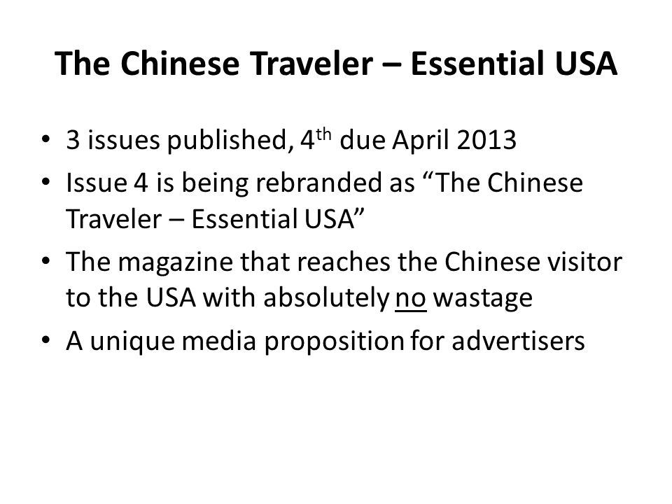 The Chinese Traveler – Essential USA 3 issues published, 4 th due April 2013 Issue 4 is being rebranded as The Chinese Traveler – Essential USA The magazine that reaches the Chinese visitor to the USA with absolutely no wastage A unique media proposition for advertisers