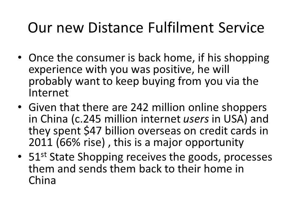 Our new Distance Fulfilment Service Once the consumer is back home, if his shopping experience with you was positive, he will probably want to keep buying from you via the Internet Given that there are 242 million online shoppers in China (c.245 million internet users in USA) and they spent $47 billion overseas on credit cards in 2011 (66% rise), this is a major opportunity 51 st State Shopping receives the goods, processes them and sends them back to their home in China