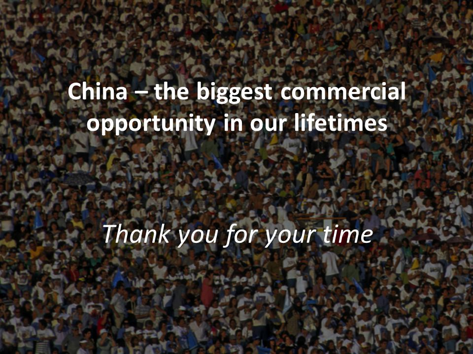 China – the biggest commercial opportunity in our lifetimes Thank you for your time