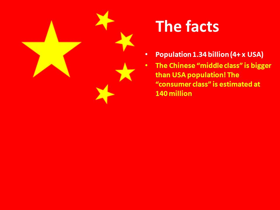 The facts Population 1.34 billion (4+ x USA) The Chinese middle class is bigger than USA population.