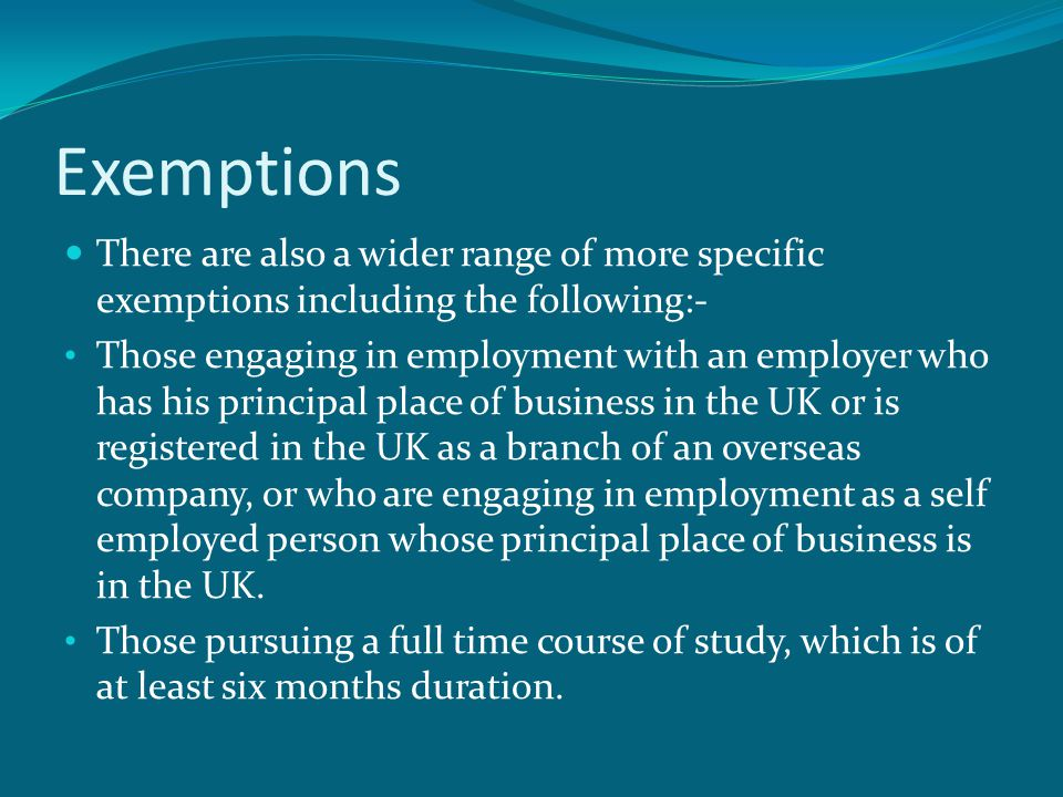 Exemptions There are also a wider range of more specific exemptions including the following:- Those engaging in employment with an employer who has his principal place of business in the UK or is registered in the UK as a branch of an overseas company, or who are engaging in employment as a self employed person whose principal place of business is in the UK.