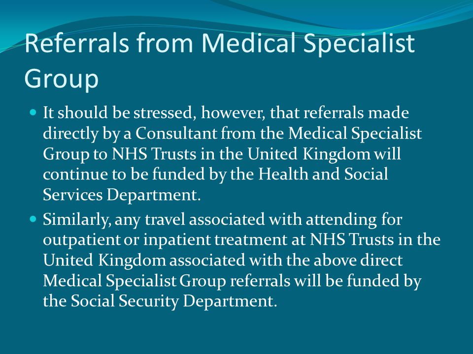 Referrals from Medical Specialist Group It should be stressed, however, that referrals made directly by a Consultant from the Medical Specialist Group to NHS Trusts in the United Kingdom will continue to be funded by the Health and Social Services Department.
