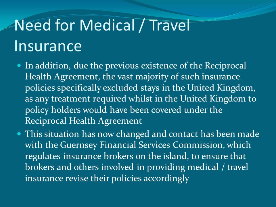 Need for Medical / Travel Insurance In addition, due the previous existence of the Reciprocal Health Agreement, the vast majority of such insurance policies specifically excluded stays in the United Kingdom, as any treatment required whilst in the United Kingdom to policy holders would have been covered under the Reciprocal Health Agreement This situation has now changed and contact has been made with the Guernsey Financial Services Commission, which regulates insurance brokers on the island, to ensure that brokers and others involved in providing medical / travel insurance revise their policies accordingly