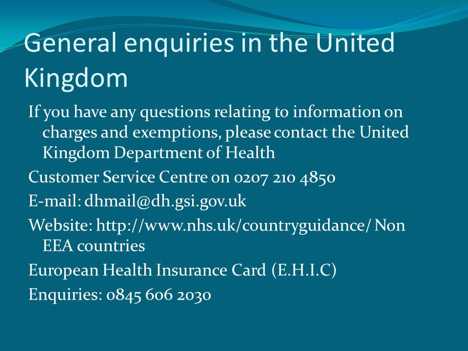 General enquiries in the United Kingdom If you have any questions relating to information on charges and exemptions, please contact the United Kingdom Department of Health Customer Service Centre on 0207 210 4850 E-mail: dhmail@dh.gsi.gov.uk Website: http://www.nhs.uk/countryguidance/ Non EEA countries European Health Insurance Card (E.H.I.C) Enquiries: 0845 606 2030