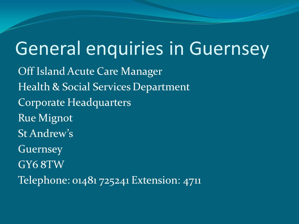 General enquiries in Guernsey Off Island Acute Care Manager Health & Social Services Department Corporate Headquarters Rue Mignot St Andrew's Guernsey GY6 8TW Telephone: 01481 725241 Extension: 4711