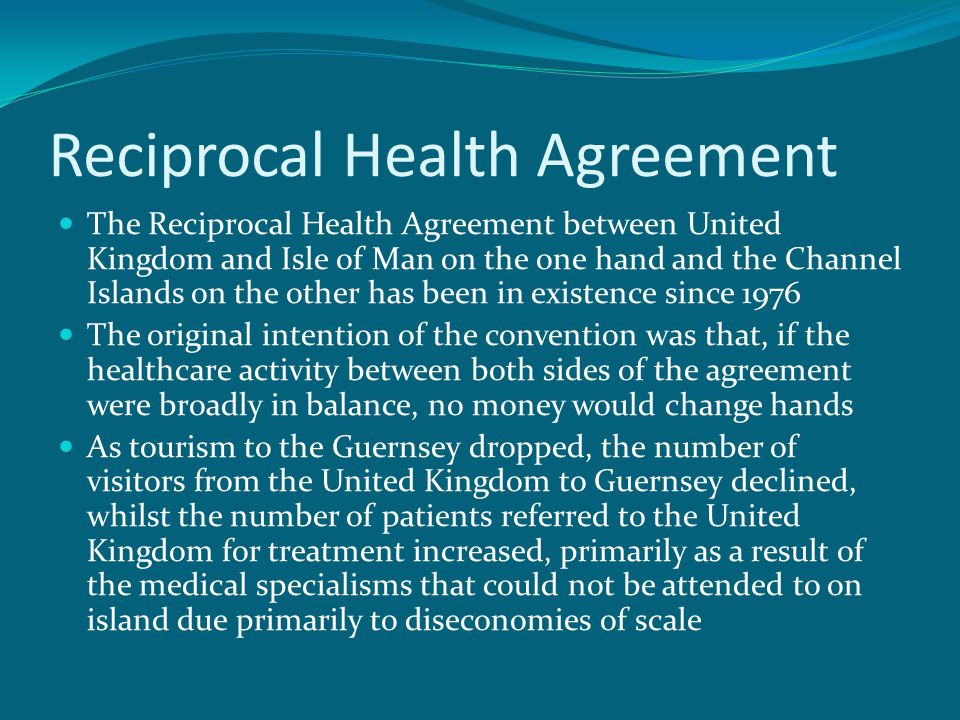 Reciprocal Health Agreement The Reciprocal Health Agreement between United Kingdom and Isle of Man on the one hand and the Channel Islands on the other has been in existence since 1976 The original intention of the convention was that, if the healthcare activity between both sides of the agreement were broadly in balance, no money would change hands As tourism to the Guernsey dropped, the number of visitors from the United Kingdom to Guernsey declined, whilst the number of patients referred to the United Kingdom for treatment increased, primarily as a result of the medical specialisms that could not be attended to on island due primarily to diseconomies of scale
