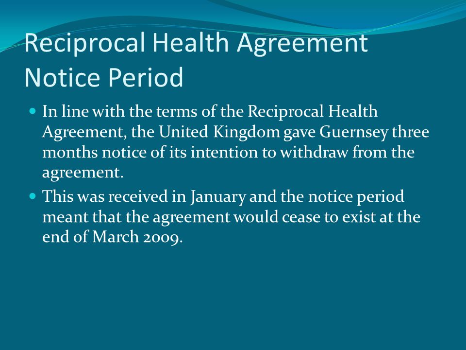 Reciprocal Health Agreement Notice Period In line with the terms of the Reciprocal Health Agreement, the United Kingdom gave Guernsey three months notice of its intention to withdraw from the agreement.