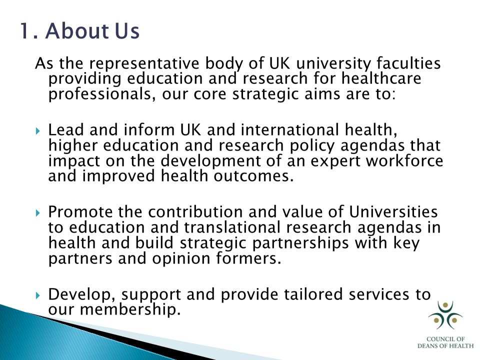 As the representative body of UK university faculties providing education and research for healthcare professionals, our core strategic aims are to:  Lead and inform UK and international health, higher education and research policy agendas that impact on the development of an expert workforce and improved health outcomes.