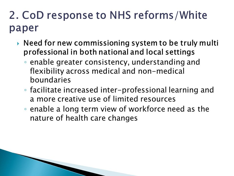 Need for new commissioning system to be truly multi professional in both national and local settings ◦ enable greater consistency, understanding and flexibility across medical and non-medical boundaries ◦ facilitate increased inter-professional learning and a more creative use of limited resources ◦ enable a long term view of workforce need as the nature of health care changes 2.