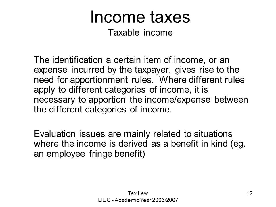 Tax Law LIUC - Academic Year 2006/2007 12 Income taxes Taxable income The identification a certain item of income, or an expense incurred by the taxpa