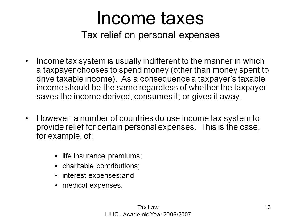 Tax Law LIUC - Academic Year 2006/2007 13 Income taxes Tax relief on personal expenses Income tax system is usually indifferent to the manner in which