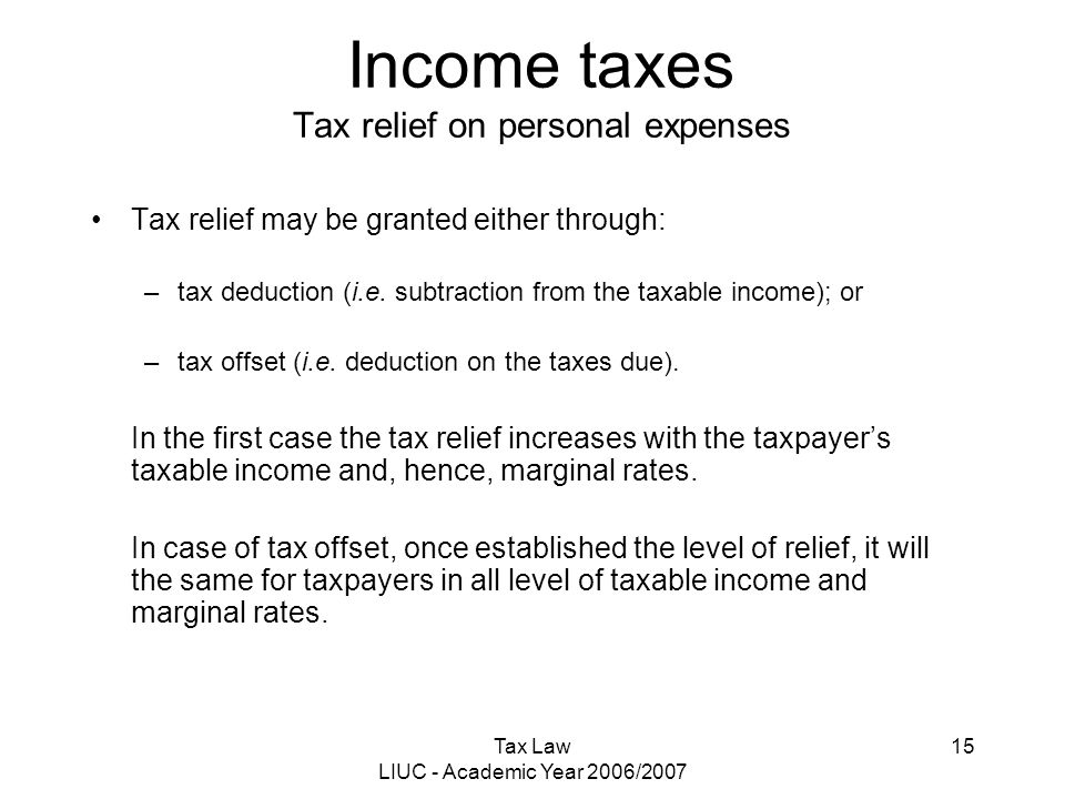 Tax Law LIUC - Academic Year 2006/2007 15 Income taxes Tax relief on personal expenses Tax relief may be granted either through: –tax deduction (i.e.