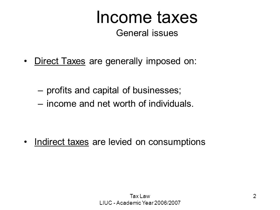 Tax Law LIUC - Academic Year 2006/2007 2 Direct Taxes are generally imposed on: –profits and capital of businesses; –income and net worth of individua