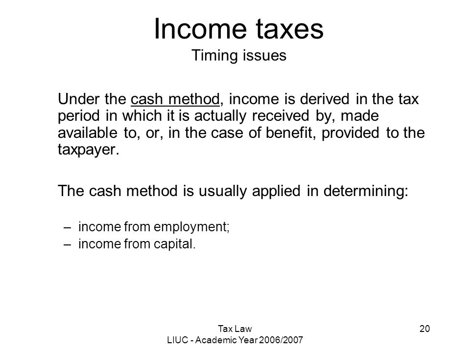 Tax Law LIUC - Academic Year 2006/2007 20 Income taxes Timing issues Under the cash method, income is derived in the tax period in which it is actuall