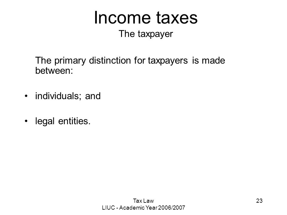 Tax Law LIUC - Academic Year 2006/2007 23 Income taxes The taxpayer The primary distinction for taxpayers is made between: individuals; and legal enti