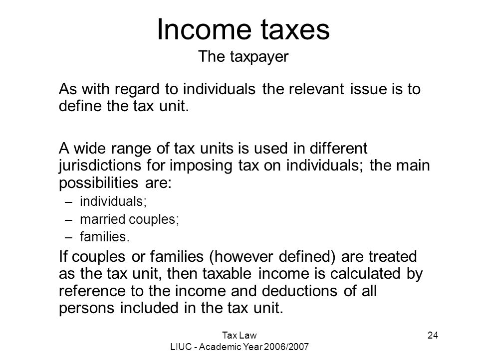 Tax Law LIUC - Academic Year 2006/2007 24 Income taxes The taxpayer As with regard to individuals the relevant issue is to define the tax unit. A wide